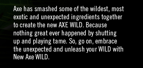 Axe has smashed some of the wildest, most exotic and unexpected ingredients together to create the new AXE WILD. Because nothing great ever happened by shutting up and playing tame. So, go on, embrace the unexpected and unleash your WILD with New Axe WILD.