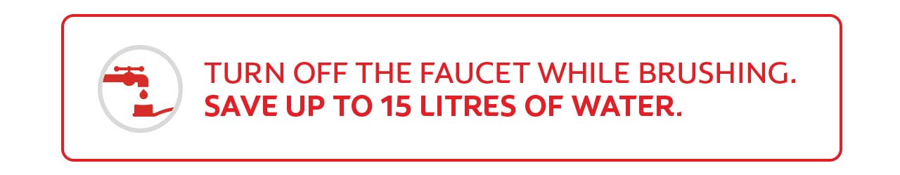 Turn off the faucet while brushing. Save up to 15 litres of water.