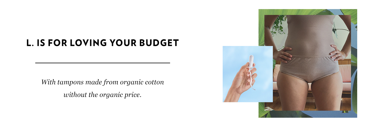 L. is for loving your budget with tampons made from organic cotton without the organic price.