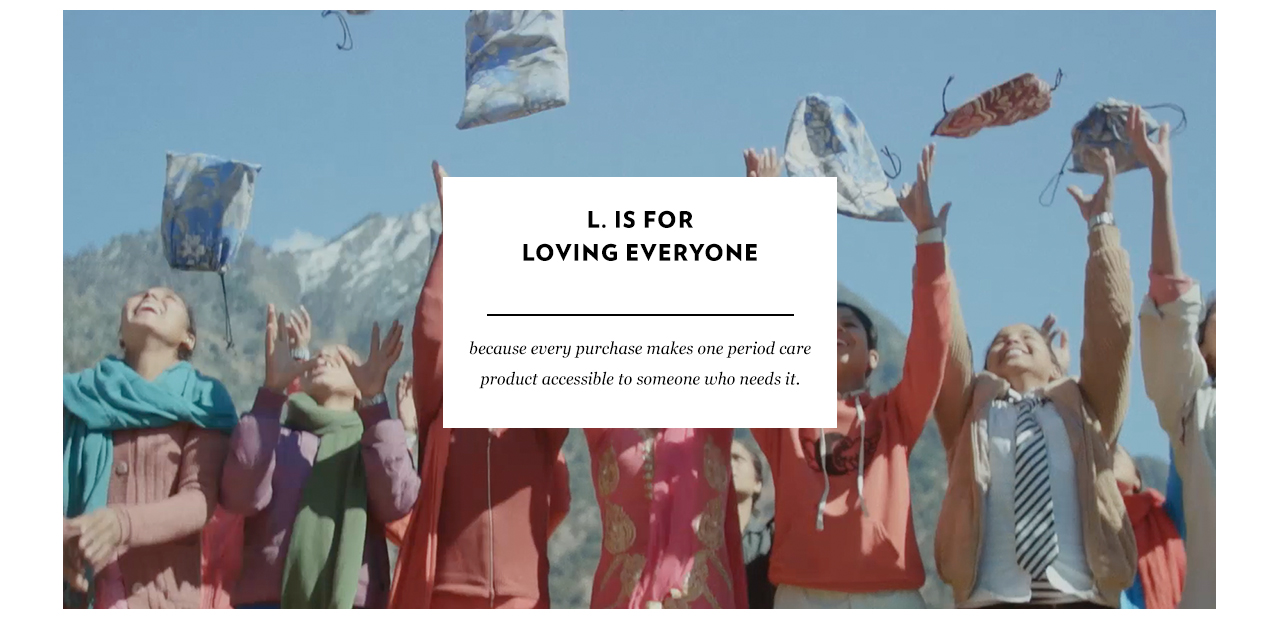 L. is for loving everyone. Because every purchase makes one period care product accessible to someone who needs it.