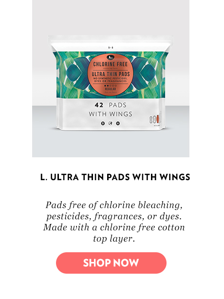 L. ultra thin pads with wings. Pads free of chlorine bleaching, pesticides, fragrances, or dyes. Made with a chlorine free cotton top layer.