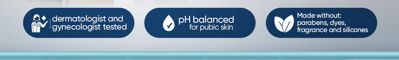 Dermatologist and gynecologist tested, pH balanced for pubic skin, made without: parabens, dyes, fragrance and silicones.