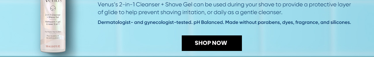 2-in-1 Cleanser and Shave Gel provide a protective layer of glide to help prevent shaving irritation.