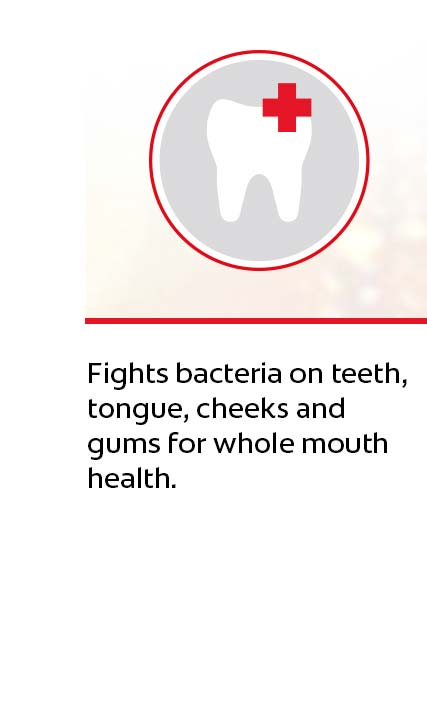 Fights bacteria on teeth, tongue, cheeks and gums for whole mouth health. Featuring a breakthrough formula,