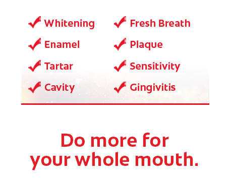 •	Whitening •	Enamel •	Tartar •	Fresh Breath  •	Plaque •	Sensitivity •	Cavity •	Gingivitis Do more for your whole mouth.