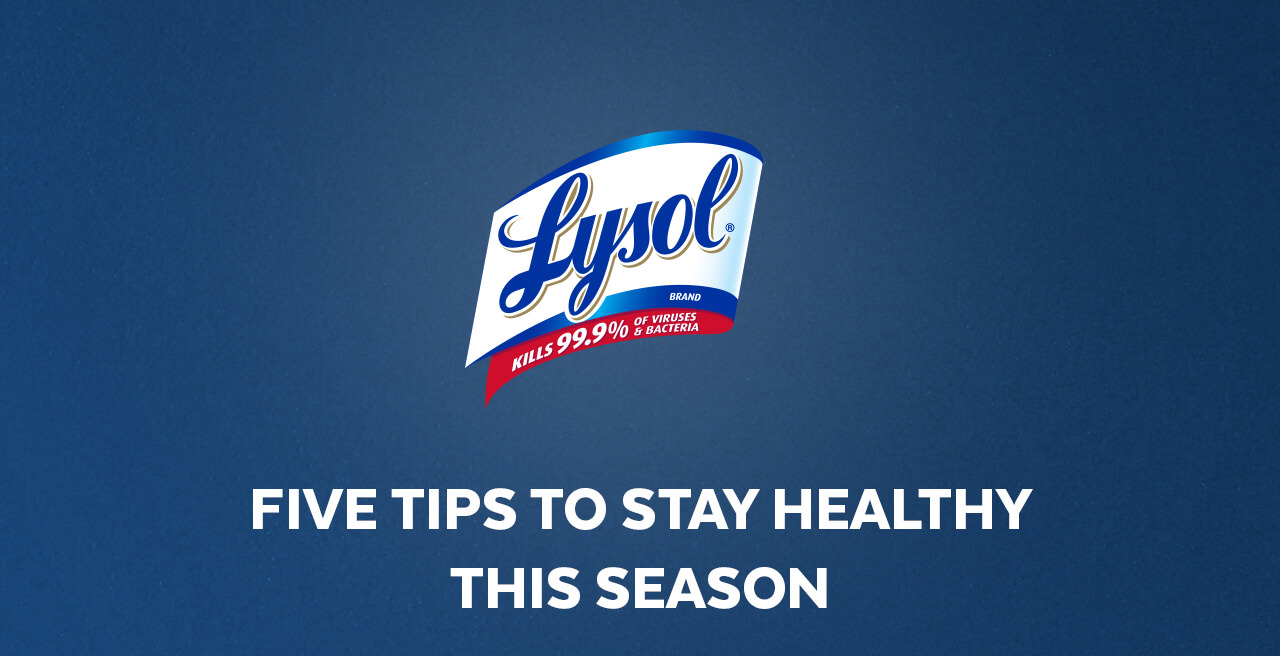 Lysol kills 99.9% of viruses & bacteria. Five tips to stay healthy this season.