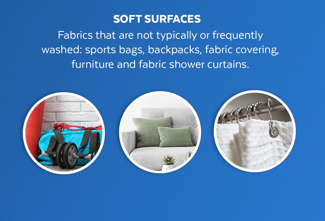Soft surfaces: Fabrics that are not typically or frequently washed: sports bag, backpack, fabric cover, furniture and fabric shower curtain.