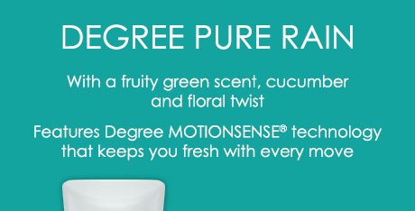 Degree Pure Rain With a fruity green scent, cucumber and floral twist Features Degree MOTIONSENSE® technology that keeps you fresh with every move
