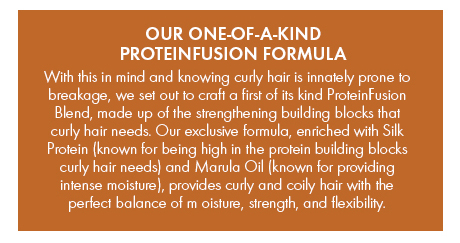 Our exclusive PROTEINFUSION formula, provides curly and coily hair with the perfect balance of moisture, strength, and flexibility.