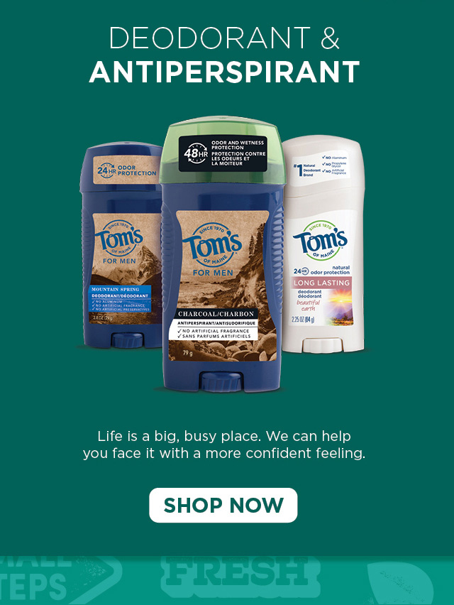 Deodorant & Antiperspirant. Life is a big, busy place. We can help you face it with a more confident feeling. SHOP NOW