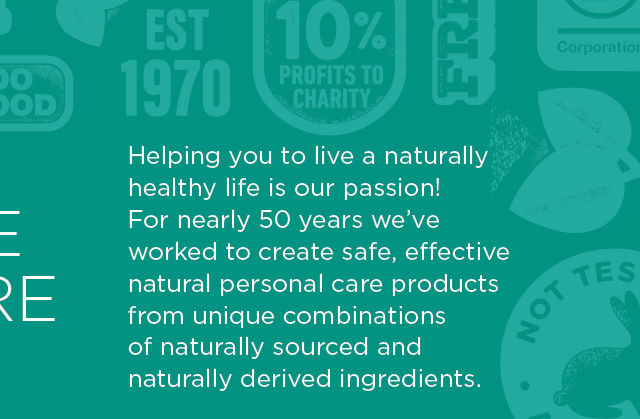 Helping you to live a naturally healthy life is our passion! For nearly 50 years, we've worked to create safe, effective natural personal care products from unique combinations of naturally sourced and naturally derived ingredients.