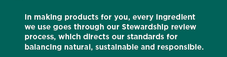 Every ingredient we use goes through our stewardship review process, which directs our standards for balancing natural, sustainable and responsible.