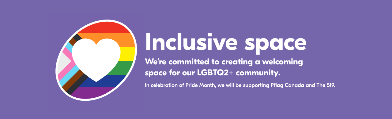 Inclusive space. We're committed to creating a welcoming space for our LGBTQ2+ community. In celebration of PRIDE Month, we will be supporting Pflag Canada & The 519.