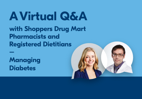 A Virtual Q&A with Shoppers Drug Mart Pharmacists and Registered Dietitians. Managing Diabetes.