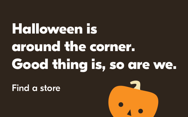 Halloween is around the corner. Good thing is, so are we. Find a store.