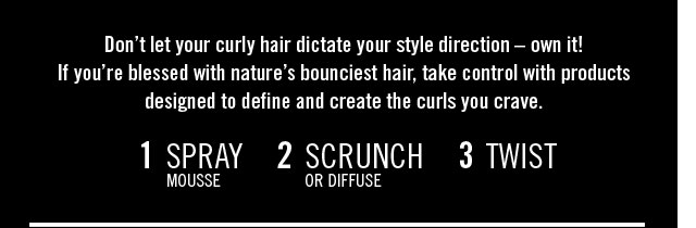 Don't let your curly hair dictate your style direction – own it! 1 Spray Mousse 2 Scrunch or Diffuse 3 Twist