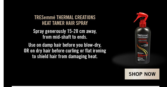 TRESemmé HEAT TAMER HAIRSPRAY Spray 15-20 cm away, from mid-shaft to ends. Use on damp OR dry hair before curling or flat ironing. Shop now