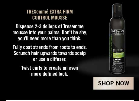 TRESemmé EXTRA FIRM CONTROL MOUSSE Fully coat strands from roots to ends. Scrunch hair upwards towards scalp or use a diffuser. Shop Now