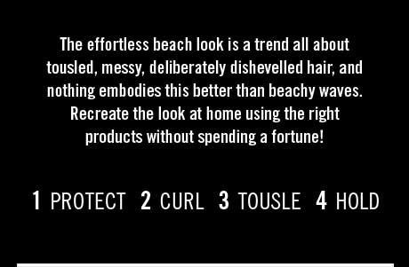 The effortless beach look is a trend all about tousled, messy, deliberately dishevelled hair. 1 PROTECT 2 CURL 3 TOUSLE 4 HOLD