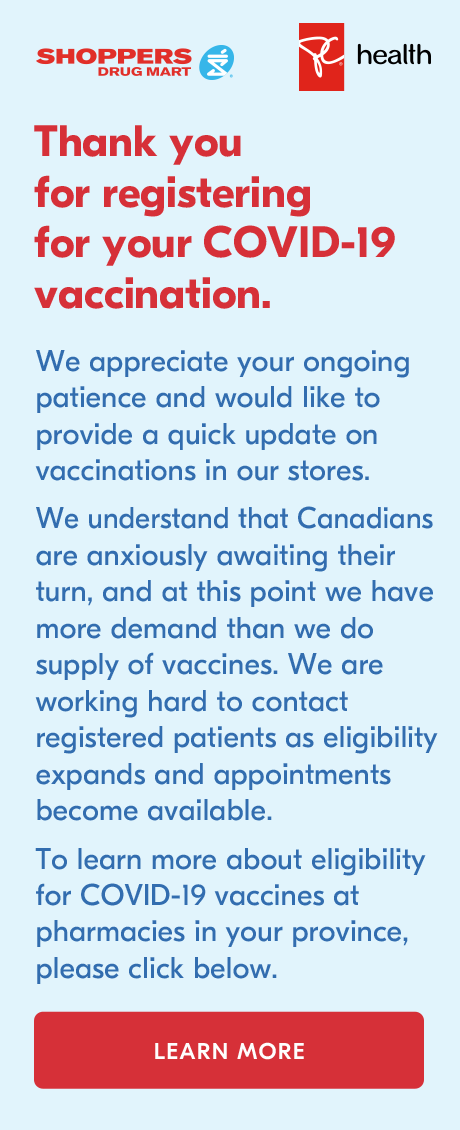 Thank you for registering with Shoppers Drug Mart for your COVID-19 vaccination.  To learn more about eligibility for COVID-19 vaccines at pharmacies in your province, please click here.